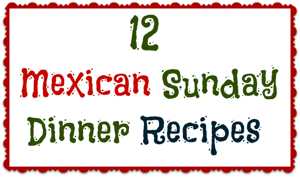 12 mexican sunday dinner ideas