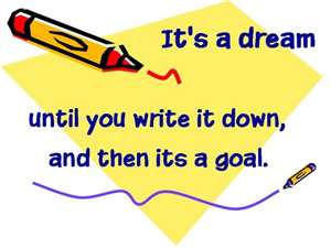 its a dream until you write it down, and then its a goal for it